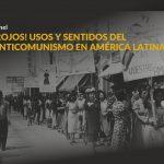 ¡Rojos! Usos y sentidos del anticomunismo en América Latina