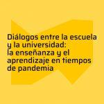 Diálogos entre la escuela y la universidad: la enseñanza y el aprendizaje en tiempos de pandemia