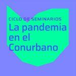 """SEGUNDA  CONFERENCIA DEL CICLO """"LA PANDEMIA EN EL CONURBANO"""""""